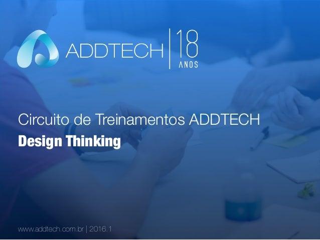 Circuito de Treinamentos ADDTECH www.addtech.com.br | 2016.1 Design Thinking