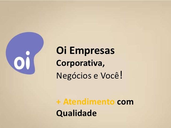Oi Empresas             Corporativa,             Negócios e Você!             + Atendimento com             Qualidade10/11...