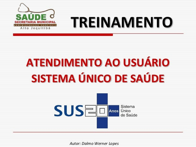 TREINAMENTOATENDIMENTO AO USUÁRIO SISTEMA ÚNICO DE SAÚDE      Autor: Dalmo Werner Lopes
