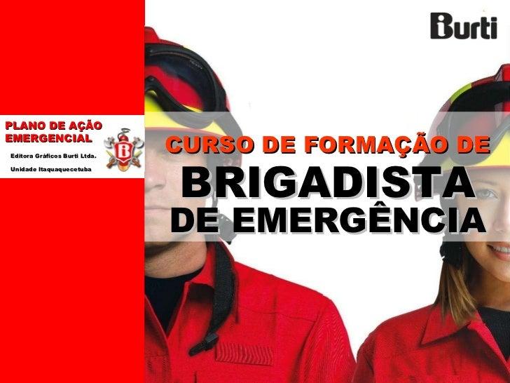 PLANO DE AÇÃO EMERGENCIAL  Editora Gráficos Burti Ltda.  Unidade Itaquaquecetuba  CURSO DE FORMAÇÃO DE   BRIGADISTA   DE E...