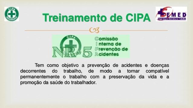  Treinamento de CIPA Tem como objetivo a prevenção de acidentes e doenças decorrentes do trabalho, de modo a tornar compa...