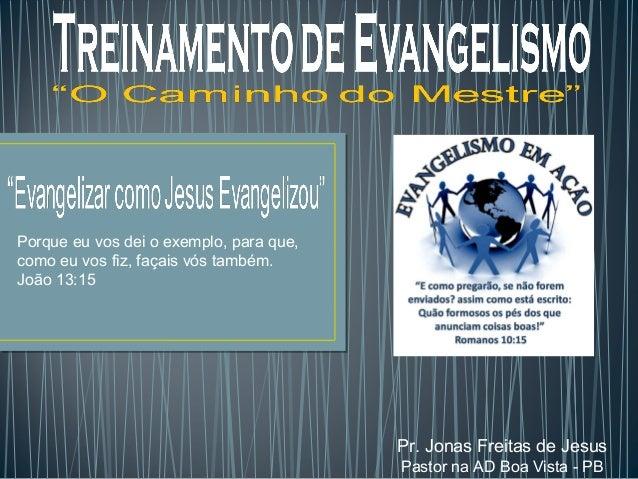 Pr. Jonas Freitas de Jesus  Pastor na AD Boa Vista - PB  Porque eu vos dei o exemplo, para que,  como eu vos fiz, façais v...