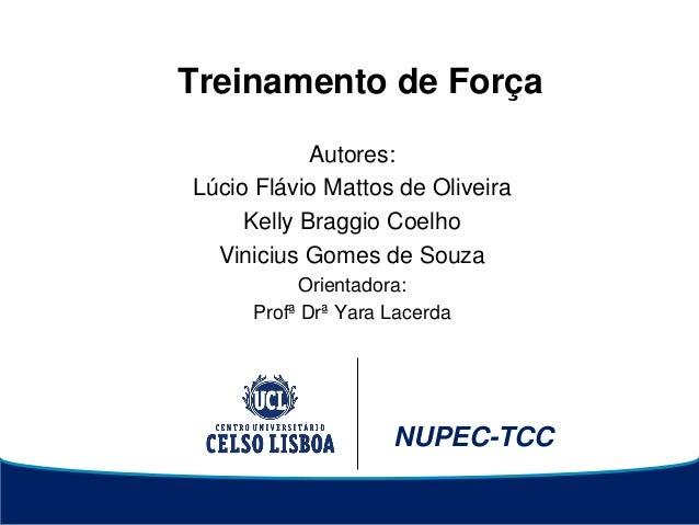 NUPEC-TCC Treinamento de Força Autores: Lúcio Flávio Mattos de Oliveira Kelly Braggio Coelho Vinicius Gomes de Souza Orien...