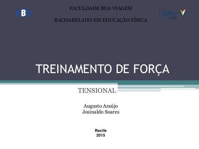 TREINAMENTO DE FORÇA TENSIONAL Augusto Araújo Josinaldo Soares Recife 2015 FACULDADE BOA VIAGEM BACHARELADO EM EDUCAÇÃO FÍ...
