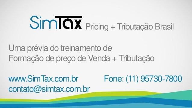 Pricing + Tributação Brasil Uma prévia do treinamento de Formação de preço de Venda + Tributação www.SimTax.com.br Fone: (...