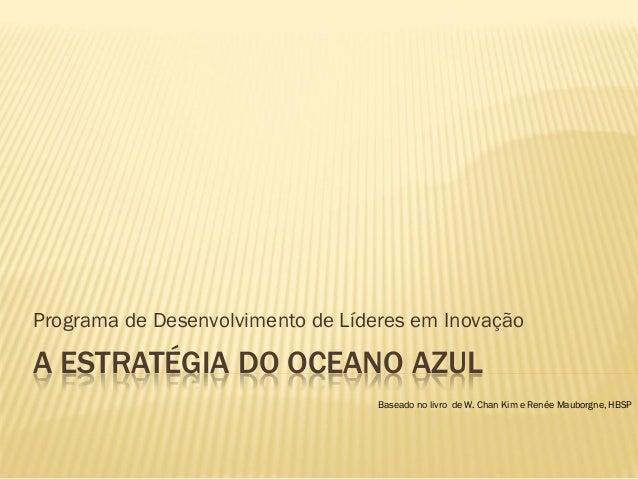 Programa de Desenvolvimento de Líderes em Inovação  A ESTRATÉGIA DO OCEANO AZUL Baseado no livro de W. Chan Kim e Renée Ma...