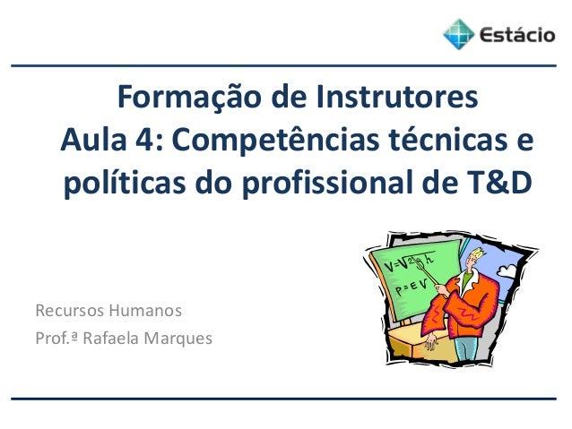 Formação de Instrutores Aula 4: Competências técnicas e políticas do profissional de T&D Recursos Humanos Prof.ª Rafaela M...