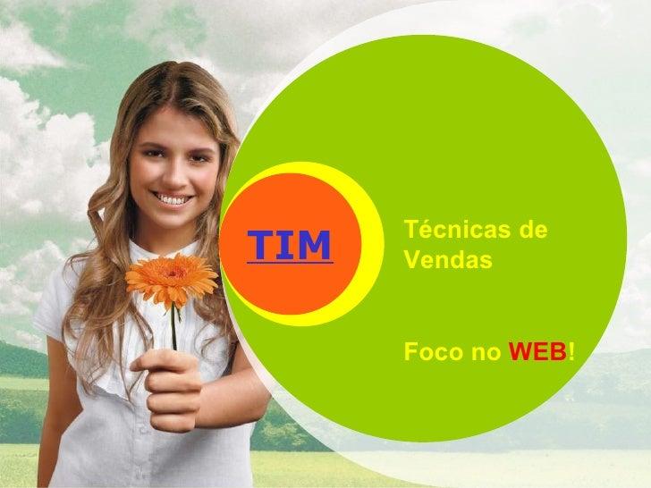 TIM Técnicas de Vendas Foco no  WEB !