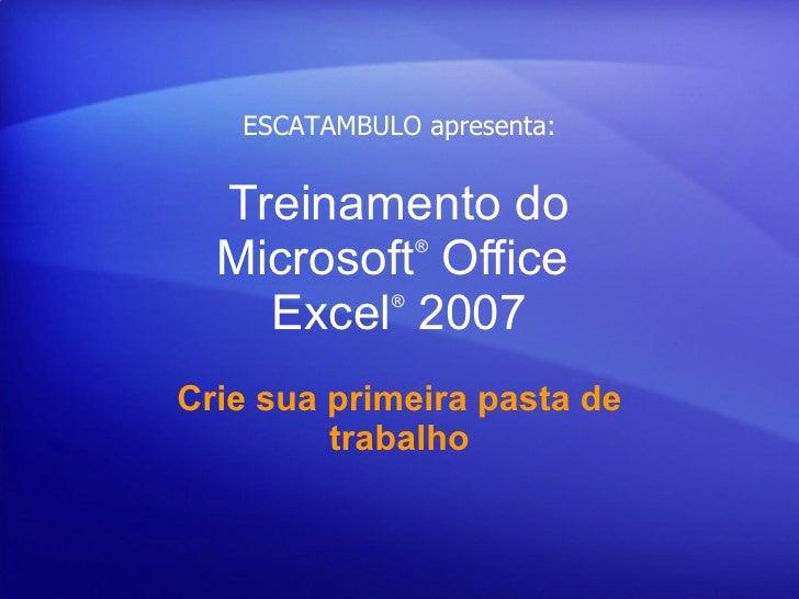 Treinamento do Microsoft ® Office  Excel ®  2007 Crie sua primeira pasta de trabalho ESCATAMBULO apresenta: