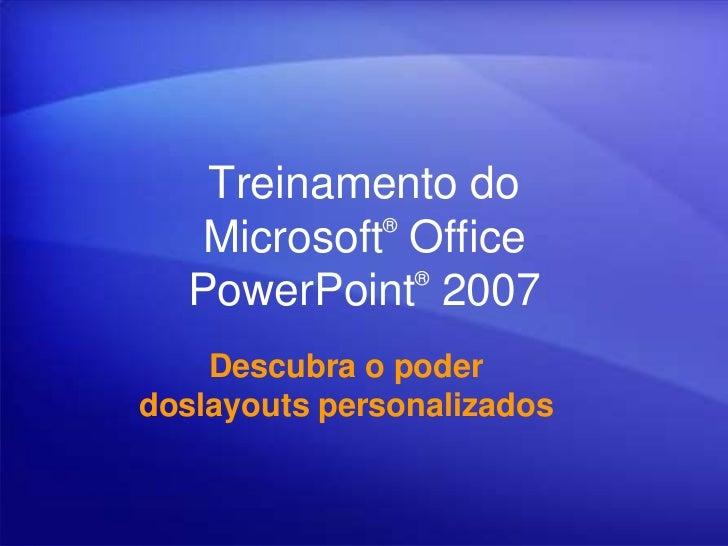 Treinamento do            ®   Microsoft Office              ®  PowerPoint 2007    Descubra o poderdoslayouts personalizados