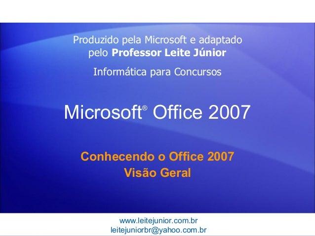 www.leitejunior.com.brleitejuniorbr@yahoo.com.brMicrosoft®Office 2007Conhecendo o Office 2007Visão GeralProduzido pela Mi...