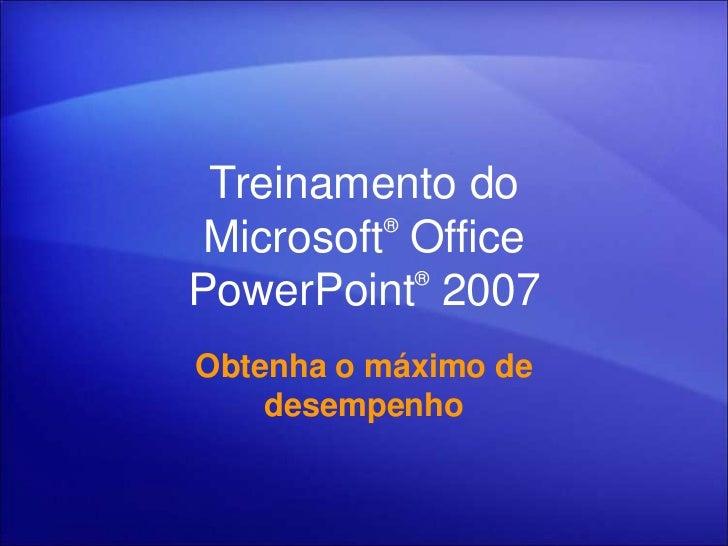 Treinamento do          ® Microsoft Office            ®PowerPoint 2007Obtenha o máximo de    desempenho