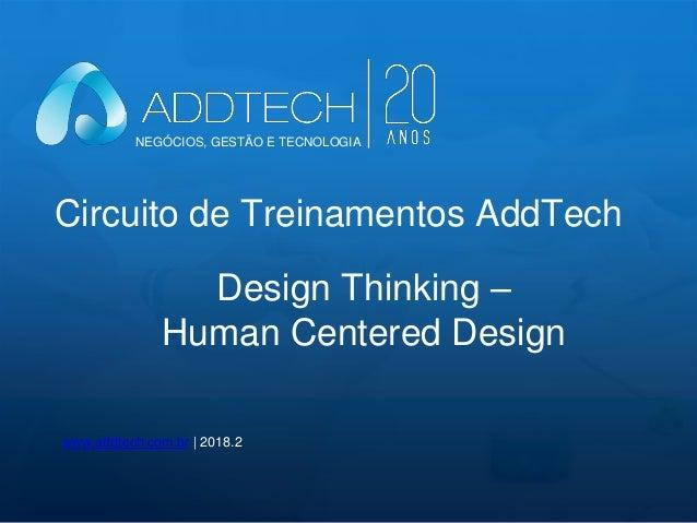 Circuito de Treinamentos AddTech www.addtech.com.br | 2018.2 Design Thinking – Human Centered Design NEGÓCIOS, GESTÃO E TE...