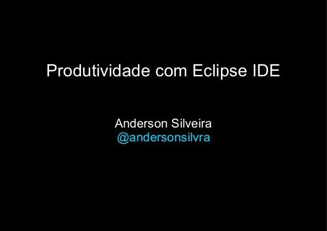 Produtividade com Eclipse IDEAnderson Silveira@andersonsilvra