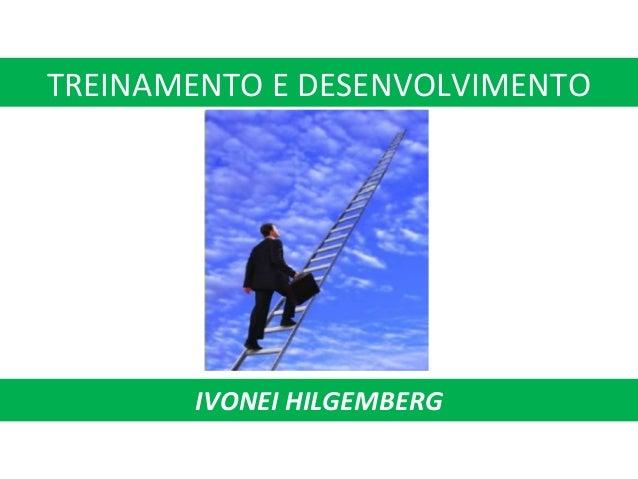 TREINAMENTO E DESENVOLVIMENTO IVONEI HILGEMBERG