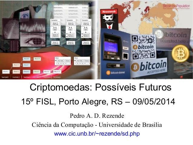 Pedro A. D. Rezende Ciência da Computação - Universidade de Brasília www.cic.unb.br/~rezende/sd.php Criptomoedas: Possívei...