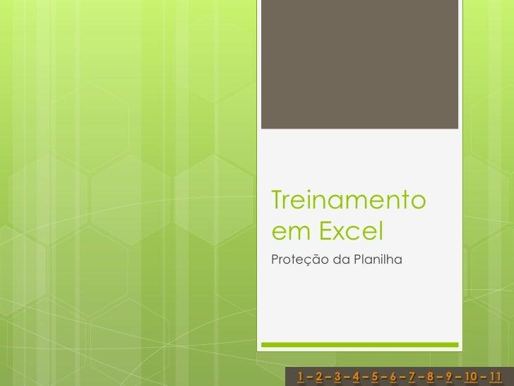 Treinamentoem ExcelProteção da Planilha   1 – 2 – 3 – 4 – 5 – 6 – 7 – 8 – 9 – 10 – 11
