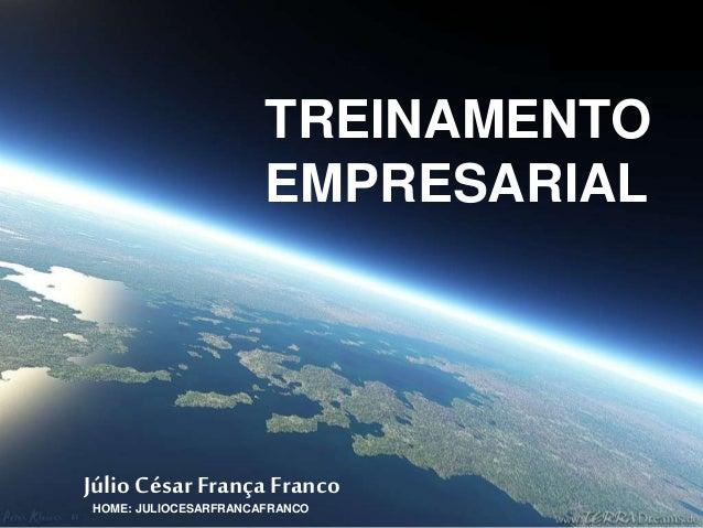 TREINAMENTO  EMPRESARIAL  Júlio César França Franco  HOME: JULIOCESARFRANCAFRANCO
