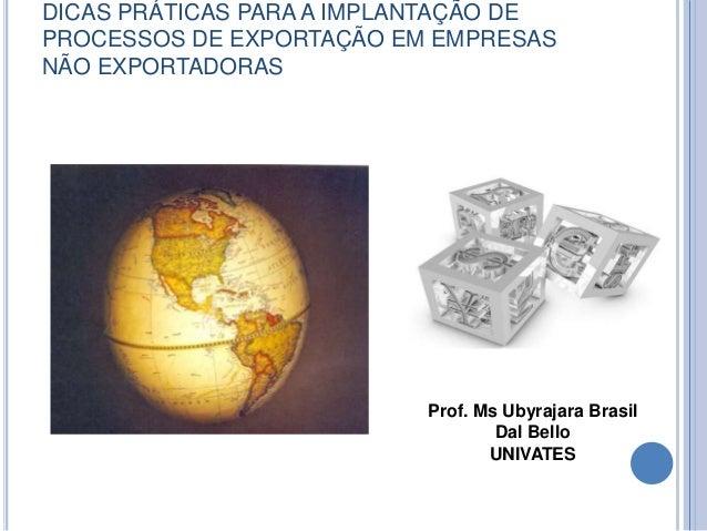 DICAS PRÁTICAS PARA A IMPLANTAÇÃO DE  PROCESSOS DE EXPORTAÇÃO EM EMPRESAS  NÃO EXPORTADORAS  Prof. Ms Ubyrajara Brasil  Da...