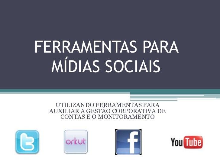 FERRAMENTAS PARA MÍDIAS SOCIAIS<br />UTILIZANDO FERRAMENTAS PARA AUXILIAR A GESTÃO CORPORATIVA DE CONTAS E O MONITORAMENTO...