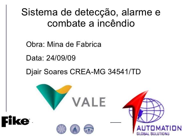 Sistema de detecção, alarme e combate a incêndio Obra: Mina de Fabrica Data: 24/09/09 Djair Soares CREA-MG 34541/TD
