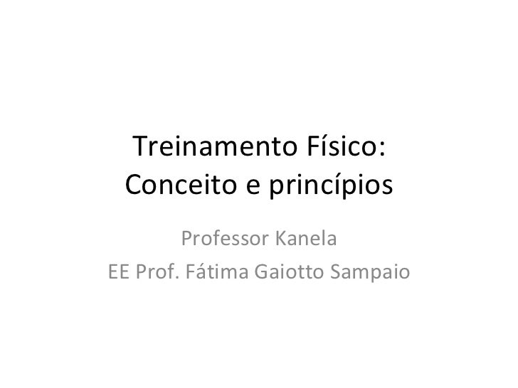 Treinamento Físico: Conceito e princípios Professor Kanela EE Prof. Fátima Gaiotto Sampaio