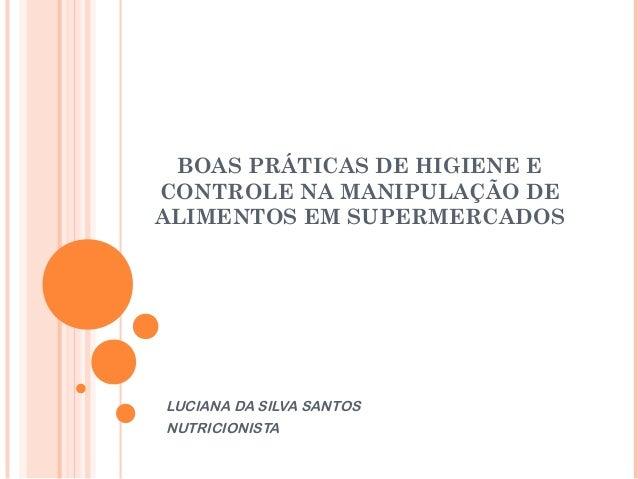 BOAS PRÁTICAS DE HIGIENE E CONTROLE NA MANIPULAÇÃO DE ALIMENTOS EM SUPERMERCADOS  LUCIANA DA SILVA SANTOS NUTRICIONISTA