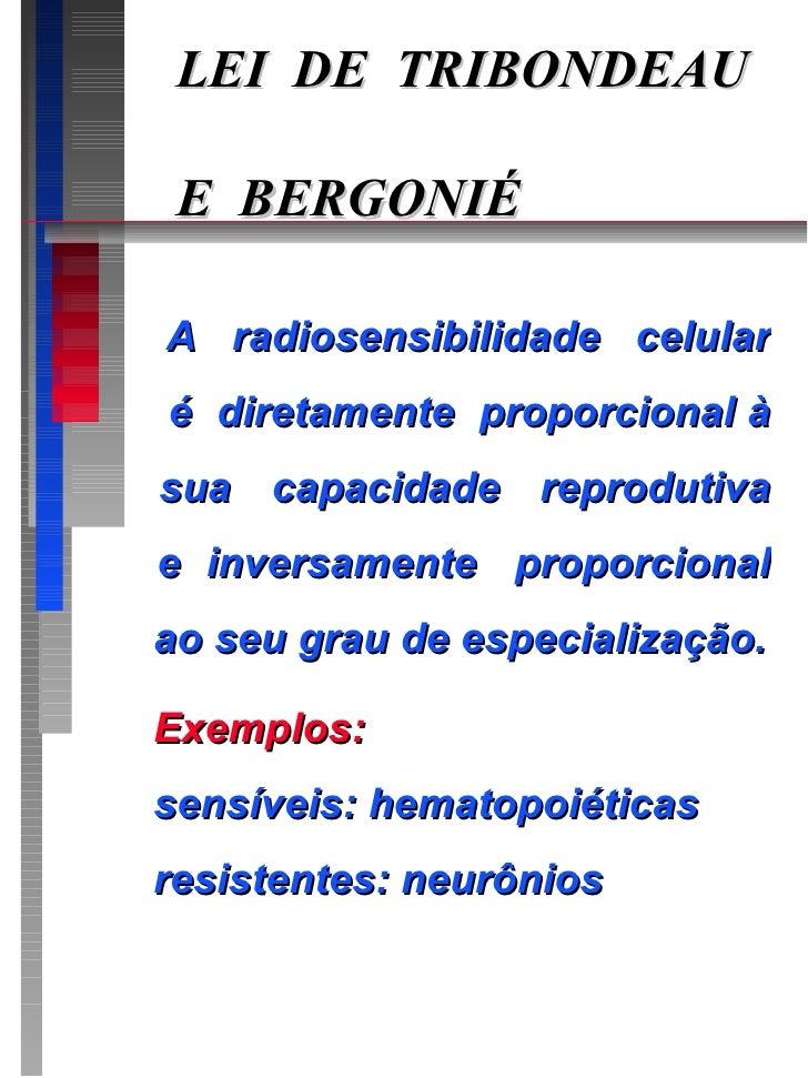 LEI  DE  TRIBONDEAU   E  BERGONIÉ A  radiosensibilidade  celular  é  diretamente  proporcional à sua  capacidade  reprodut...