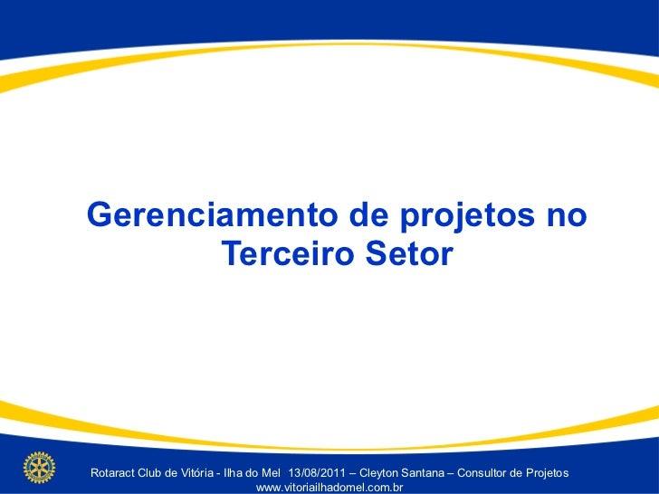 Gerenciamento de projetos no Terceiro Setor Rotaract Club de Vitória - Ilha do Mel 13/08/2011 – Cleyton Santana – Consulto...
