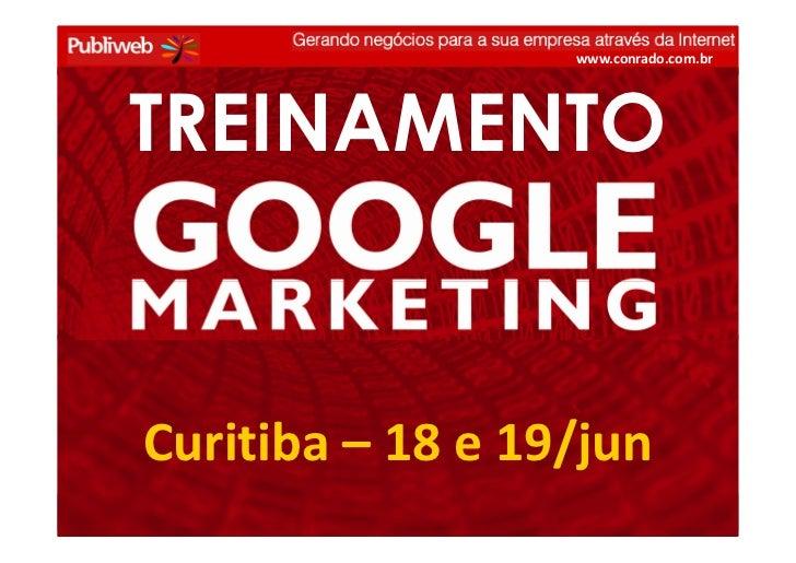 www.conrado.com.br             TREINAMENTO             Curitiba – 18 e 19/jun GOOGLE MARKETING –18 e 19/jun – conrado@publ...