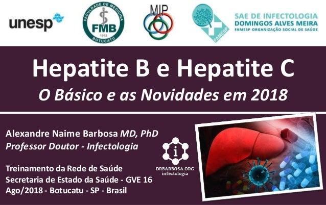 Hepatite B e Hepatite C O Básico e as Novidades em 2018 Alexandre Naime Barbosa MD, PhD Professor Doutor - Infectologia Tr...