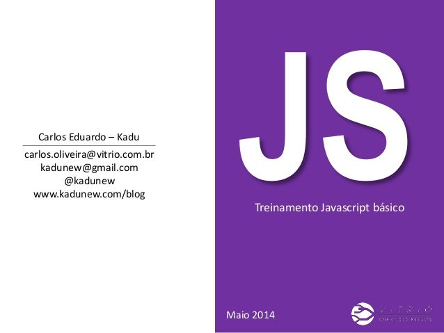 Treinamento Javascript básico Maio 2014 carlos.oliveira@vitrio.com.br kadunew@gmail.com @kadunew www.kadunew.com/blog Carl...