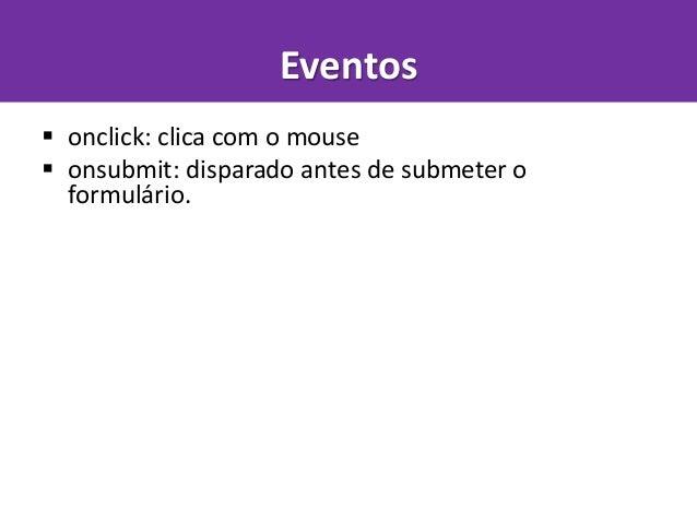  onclick: clica com o mouse  onsubmit: disparado antes de submeter o formulário.  ondblclick: clica duas vezes com o mo...