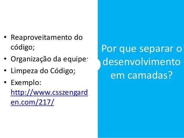 • Reaproveitamento do código; • Organização da equipe; • Limpeza do Código; • Exemplo: http://www.csszengard en.com/217/ P...