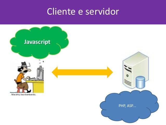 Cliente e servidor PHP, ASP... Javascript Mas bhá, face bombando.