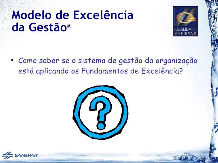Modelo de Excelênciada Gestão®• Como saber se o sistema de gestão da organização  está aplicando os Fundamentos de Excelên...