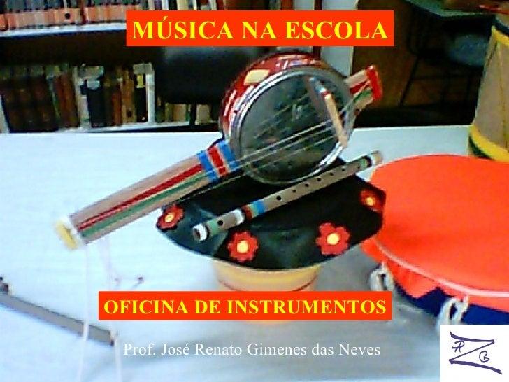 MÚSICA NA ESCOLA OFICINA DE INSTRUMENTOS Prof. José Renato Gimenes das Neves
