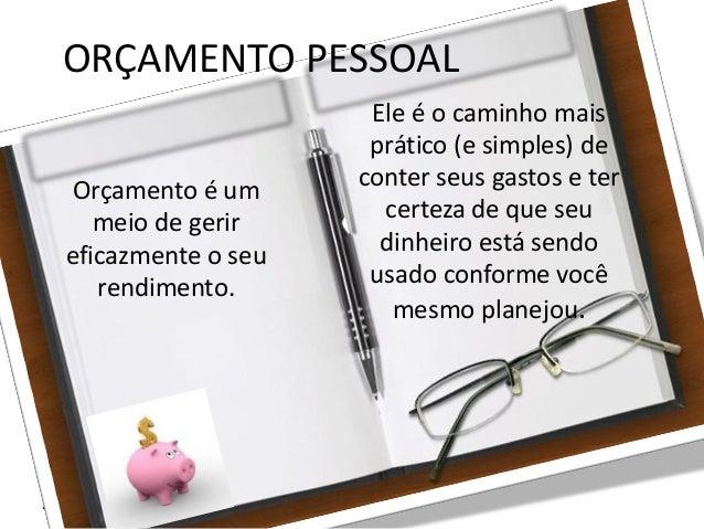 27/08/10 ORÇAMENTO PESSOAL Orçamento é um meio de gerir eficazmente o seu rendimento. Ele é o caminho mais prático (e simp...