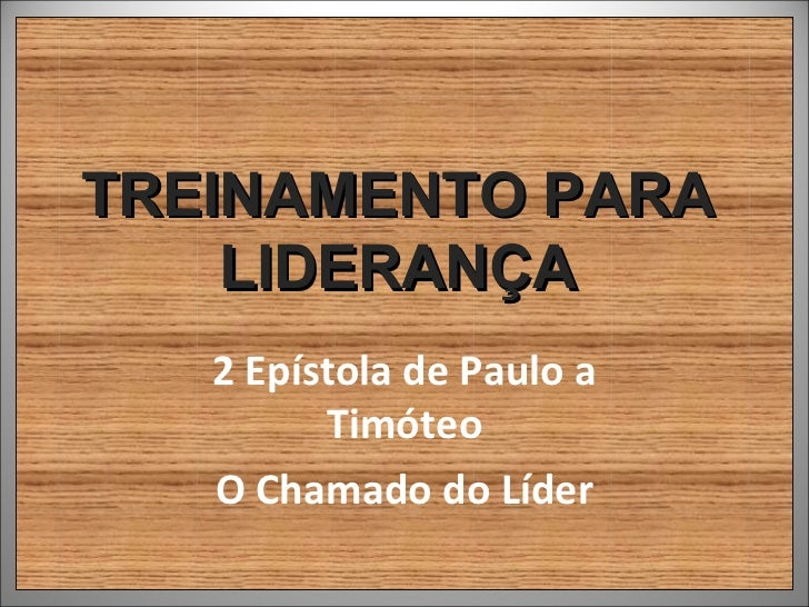 TREINAMENTO PARA    LIDERANÇA   2 Epístola de Paulo a         Timóteo   O Chamado do Líder