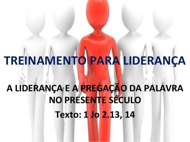 TREINAMENTO PARA LIDERANÇAA LIDERANÇA E A PREGAÇÃO DA PALAVRA         NO PRESENTE SÉCULO          Texto: 1 Jo 2.13, 14