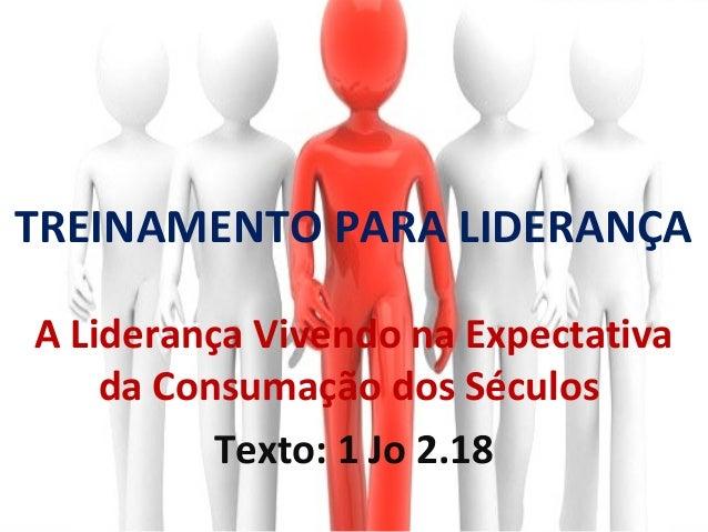 TREINAMENTO PARA LIDERANÇAA Liderança Vivendo na Expectativa    da Consumação dos Séculos          Texto: 1 Jo 2.18