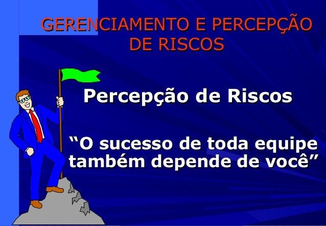 """GERENCIAMENTO E PERCEPÇÃOGERENCIAMENTO E PERCEPÇÃO DE RISCOSDE RISCOS Percepção de RiscosPercepção de Riscos """"""""O sucesso d..."""