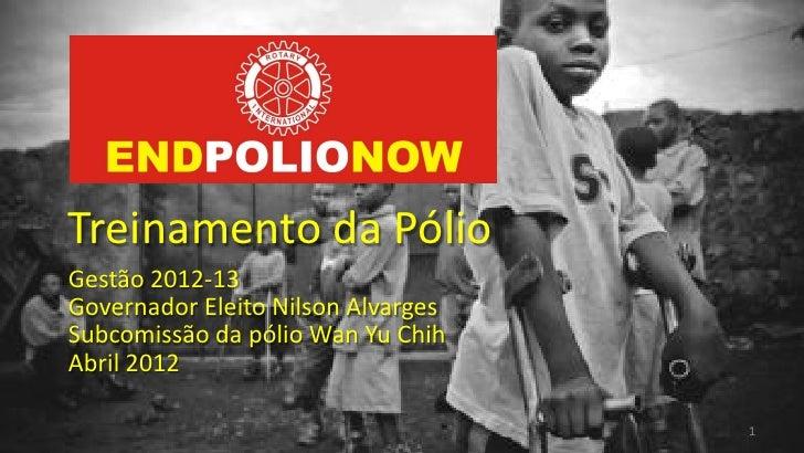 Treinamento da PólioGestão 2012-13Governador Eleito Nilson AlvargesSubcomissão da pólio Wan Yu ChihAbril 2012             ...