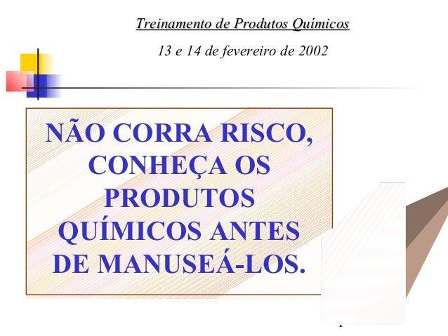 1 NÃO CORRA RISCO, CONHEÇA OS PRODUTOS QUÍMICOS ANTES DE MANUSEÁ-LOS. Treinamento de Produtos QuímicosTreinamento de Produ...
