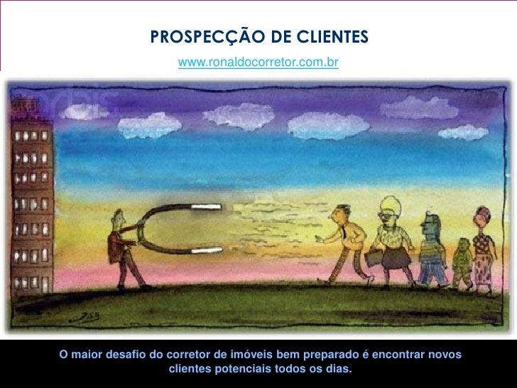 PROSPECÇÃO DE CLIENTES                    www.ronaldocorretor.com.brO maior desafio do corretor de imóveis bem preparado é...