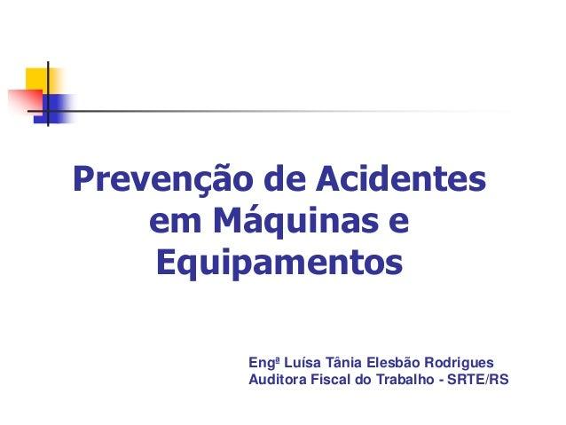 Prevenção de Acidentes em Máquinas e Equipamentos Engª Luísa Tânia Elesbão Rodrigues Auditora Fiscal do Trabalho - SRTE/RS