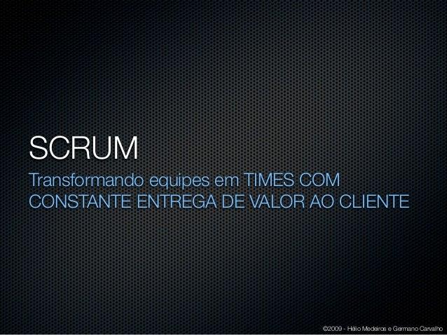 SCRUMTransformando equipes em TIMES COMCONSTANTE ENTREGA DE VALOR AO CLIENTE                            ©2009 - Hélio Mede...