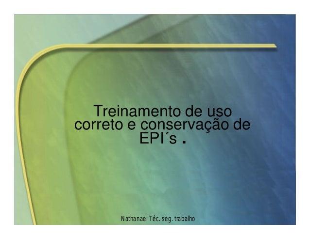 Treinamento de uso  correto e conservação de  EPI´s .  Nathanael Téc. seg. trabalho