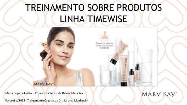 TREINAMENTO SOBRE PRODUTOS LINHA TIMEWISE Maria Eugênia Leitão - Consultora Sênior de Beleza Mary Kay Fevereiro/2015 - Tre...