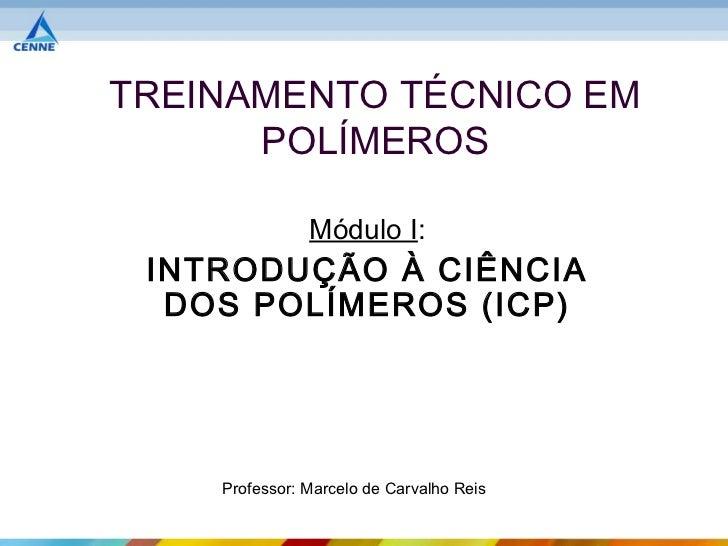 TREINAMENTO TÉCNICO EM      POLÍMEROS               Módulo I: INTRODUÇÃO À CIÊNCIA  DOS POLÍMEROS (ICP)    Professor: Marc...